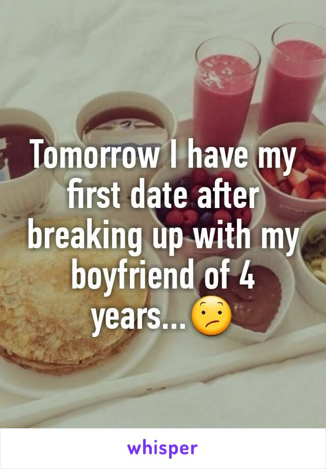 Tomorrow I have my first date after breaking up with my boyfriend of 4 years...😕