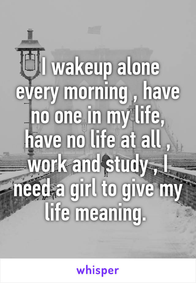 I wakeup alone every morning , have no one in my life, have no life at all , work and study , I need a girl to give my life meaning.