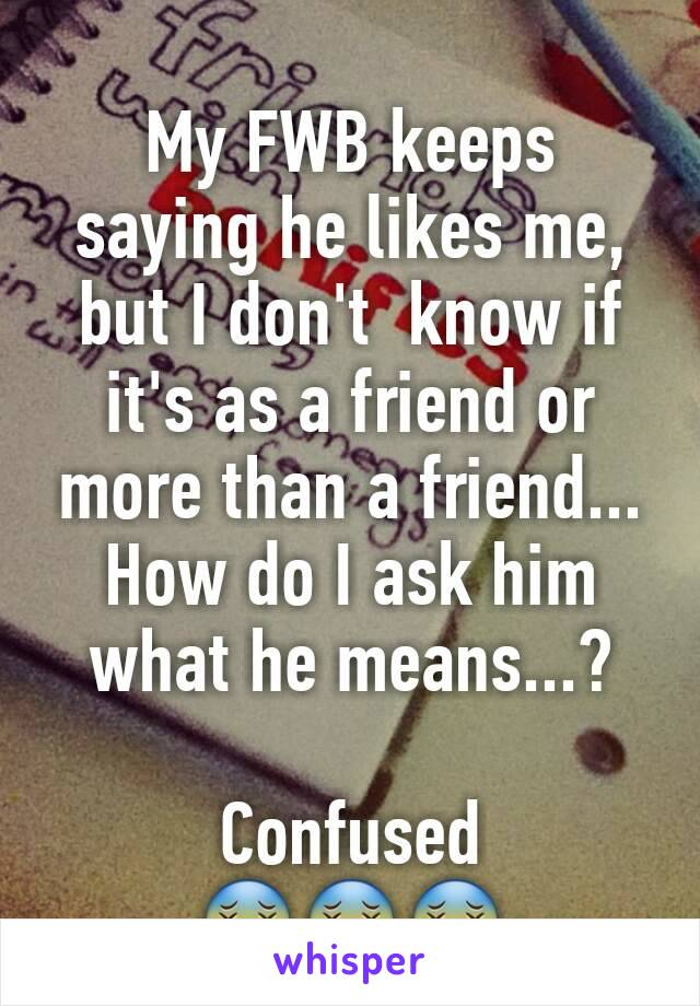 My FWB keeps saying he likes me, but I don't  know if it's as a friend or more than a friend... How do I ask him what he means...?  Confused 😵😵😵