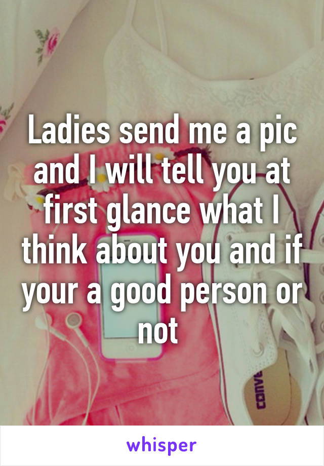 Ladies send me a pic and I will tell you at first glance what I think about you and if your a good person or not