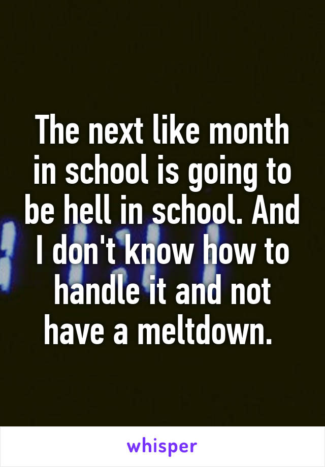 The next like month in school is going to be hell in school. And I don't know how to handle it and not have a meltdown.