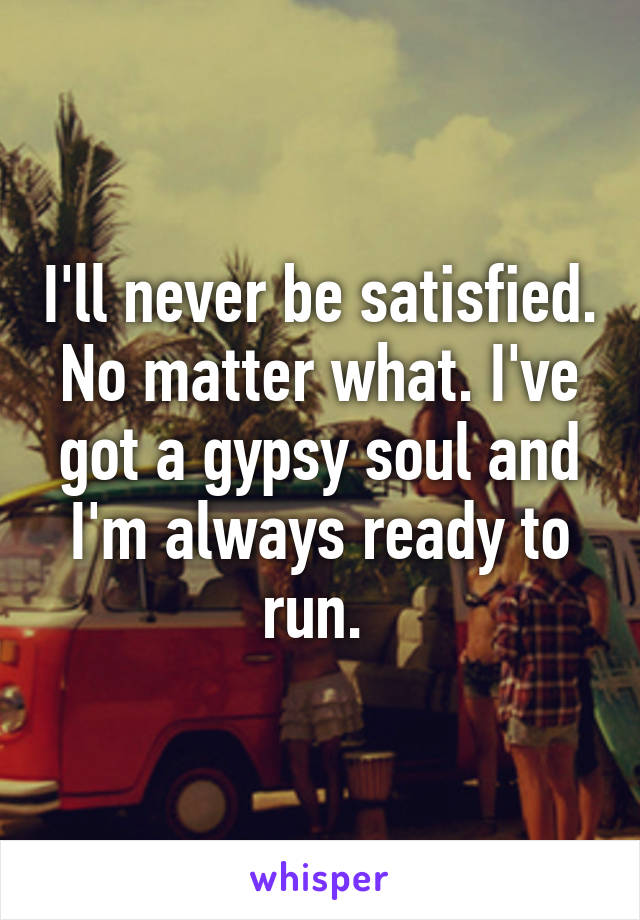 I'll never be satisfied. No matter what. I've got a gypsy soul and I'm always ready to run.