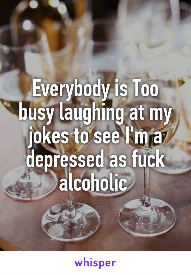 Everybody is Too busy laughing at my jokes to see I'm a depressed as fuck alcoholic