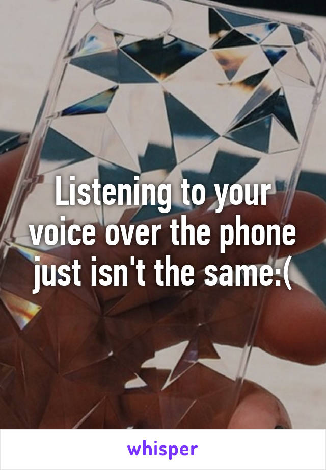 Listening to your voice over the phone just isn't the same:(