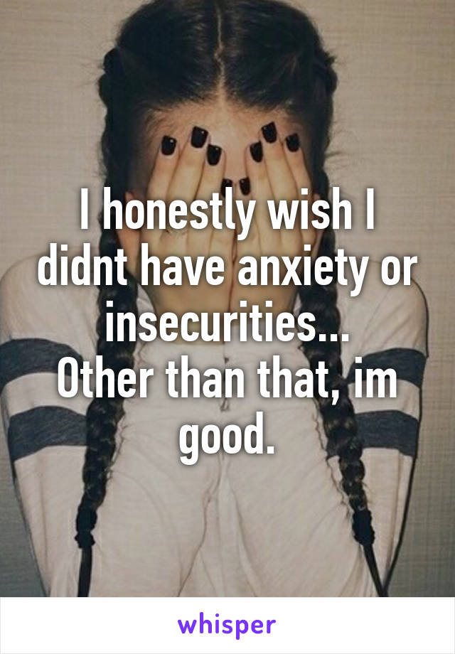 I honestly wish I didnt have anxiety or insecurities... Other than that, im good.