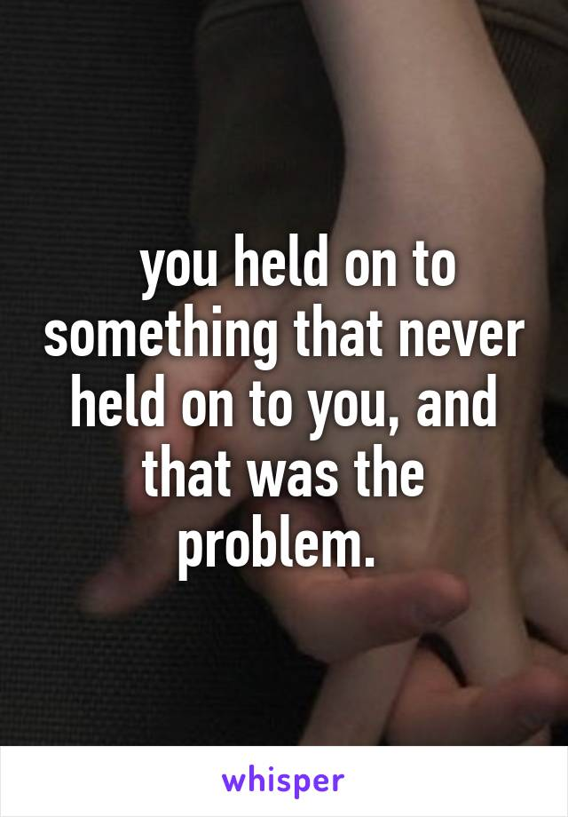 you held on to something that never held on to you, and that was the problem.