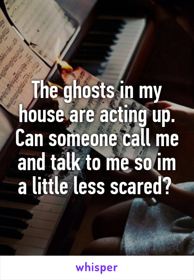 The ghosts in my house are acting up. Can someone call me and talk to me so im a little less scared?