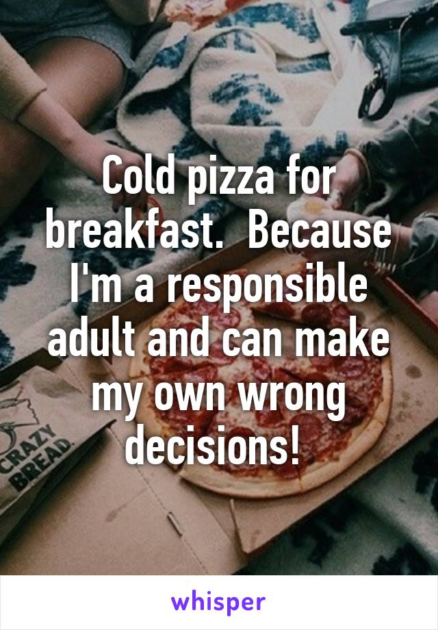 Cold pizza for breakfast.  Because I'm a responsible adult and can make my own wrong decisions!