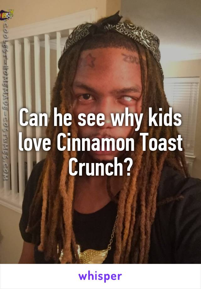 Can he see why kids love Cinnamon Toast Crunch?