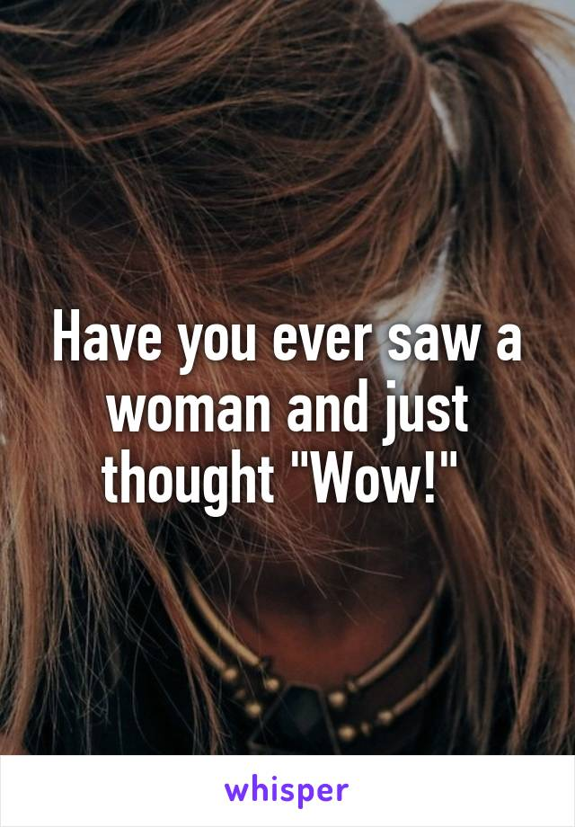 """Have you ever saw a woman and just thought """"Wow!"""""""