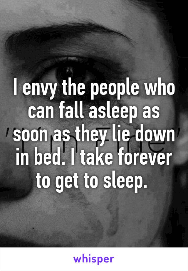 I envy the people who can fall asleep as soon as they lie down in bed. I take forever to get to sleep.