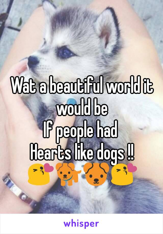Wat a beautiful world it would be  If people had  Hearts like dogs !! 😘🐕🐶😘