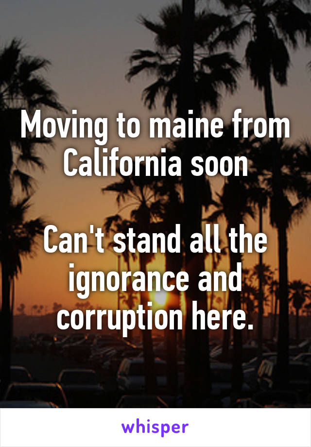 Moving to maine from California soon  Can't stand all the ignorance and corruption here.
