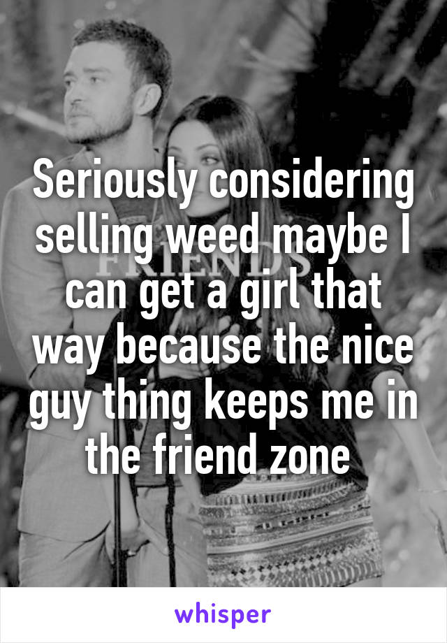 Seriously considering selling weed maybe I can get a girl that way because the nice guy thing keeps me in the friend zone