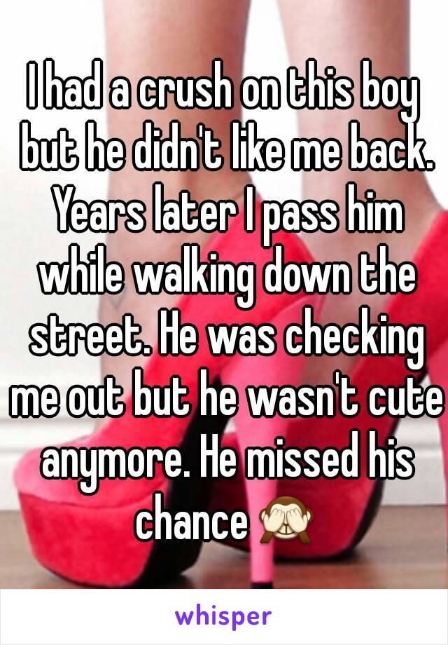 I had a crush on this boy but he didn't like me back. Years later I pass him while walking down the street. He was checking me out but he wasn't cute anymore. He missed his chance🙈