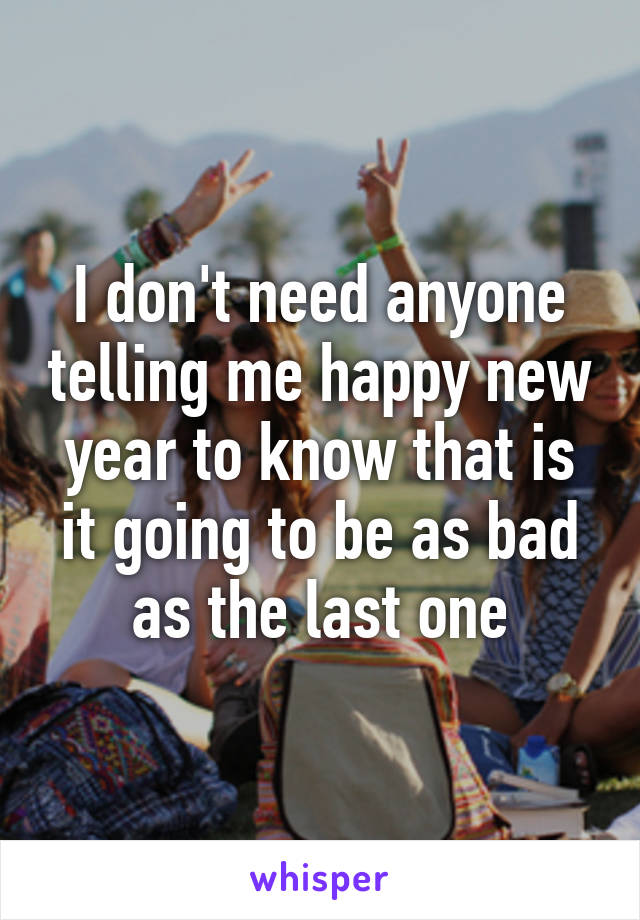 I don't need anyone telling me happy new year to know that is it going to be as bad as the last one