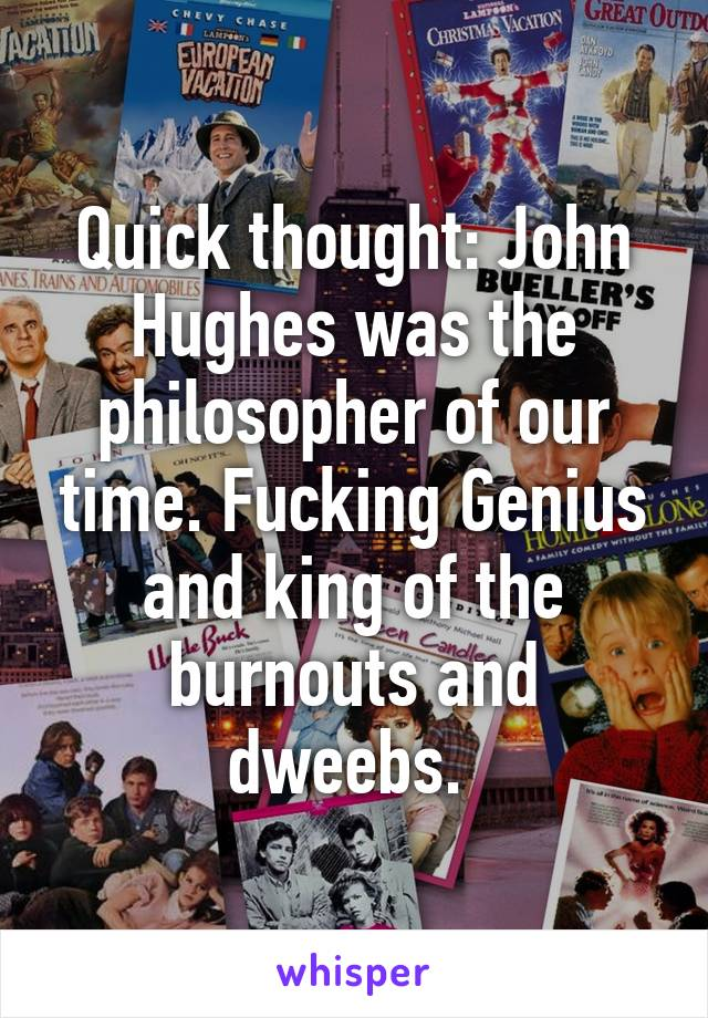 Quick thought: John Hughes was the philosopher of our time. Fucking Genius and king of the burnouts and dweebs.