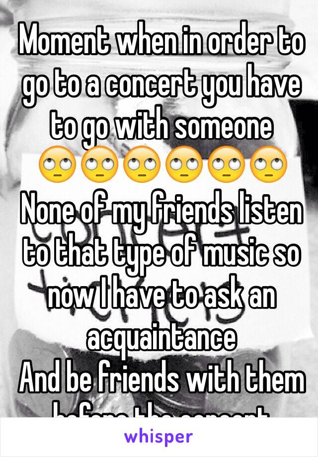 Moment when in order to go to a concert you have to go with someone  🙄🙄🙄🙄🙄🙄 None of my friends listen to that type of music so now I have to ask an acquaintance  And be friends with them before the concert