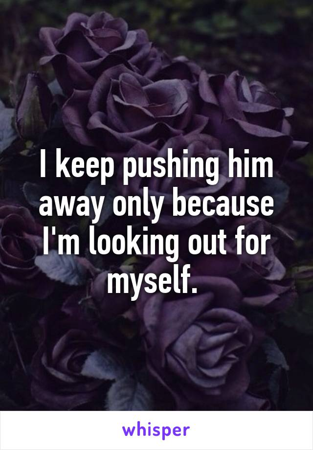 I keep pushing him away only because I'm looking out for myself.