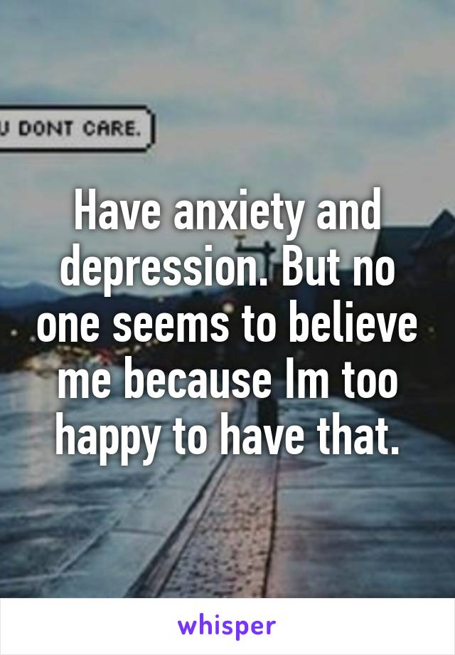 Have anxiety and depression. But no one seems to believe me because Im too happy to have that.