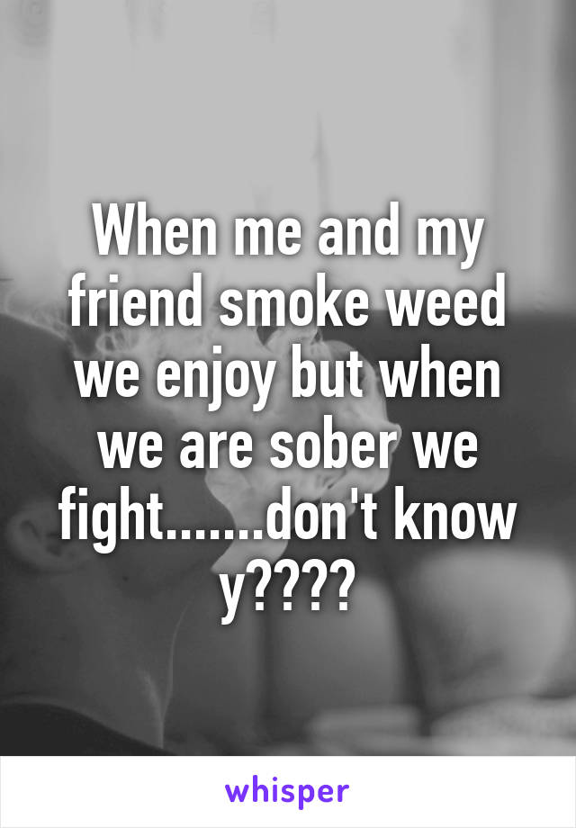 When me and my friend smoke weed we enjoy but when we are sober we fight.......don't know y????