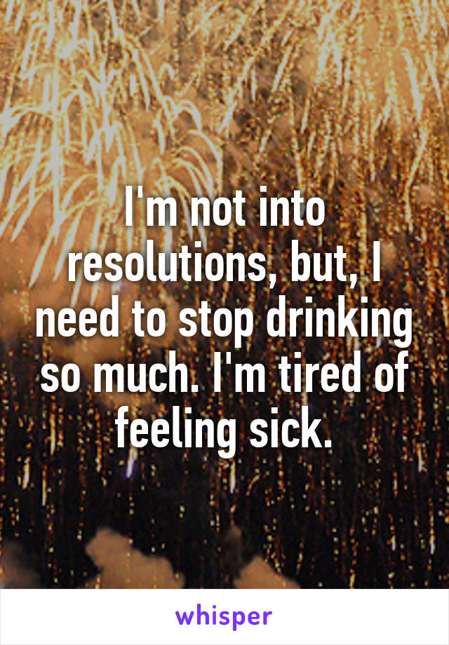 I'm not into resolutions, but, I need to stop drinking so much. I'm tired of feeling sick.