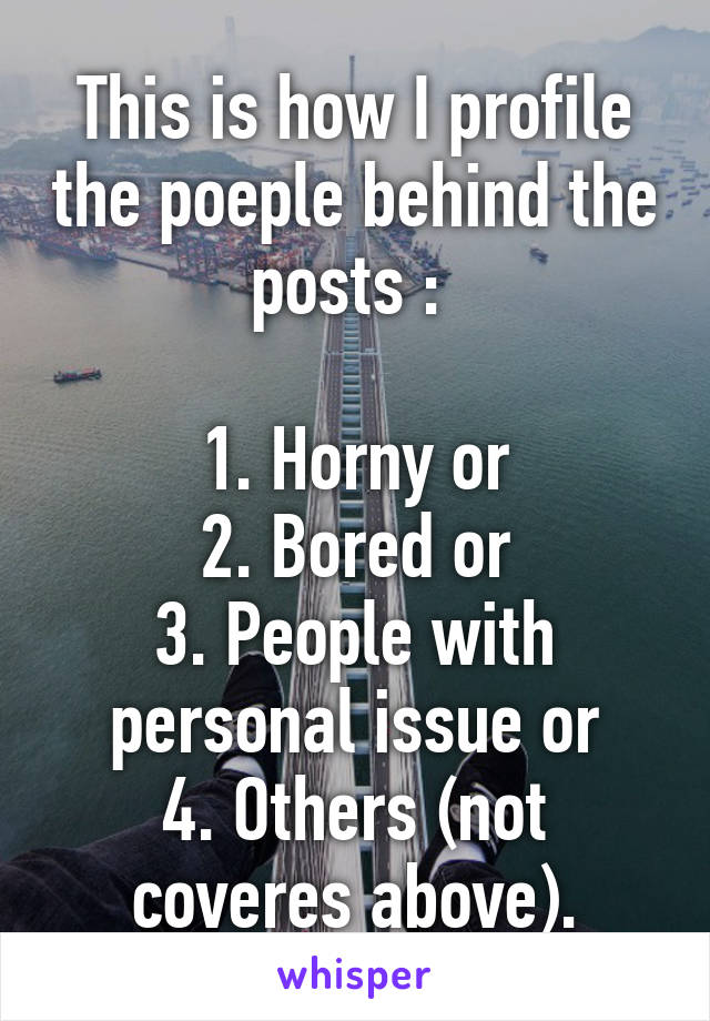 This is how I profile the poeple behind the posts :   1. Horny or 2. Bored or 3. People with personal issue or 4. Others (not coveres above).