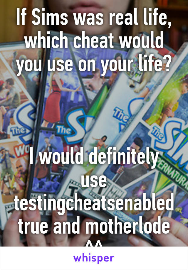 If Sims was real life, which cheat would you use on your life?    I would definitely use testingcheatsenabled true and motherlode ^^