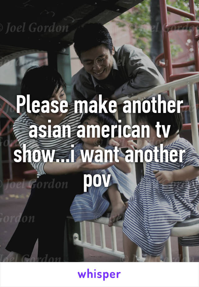 Please make another asian american tv show...i want another pov