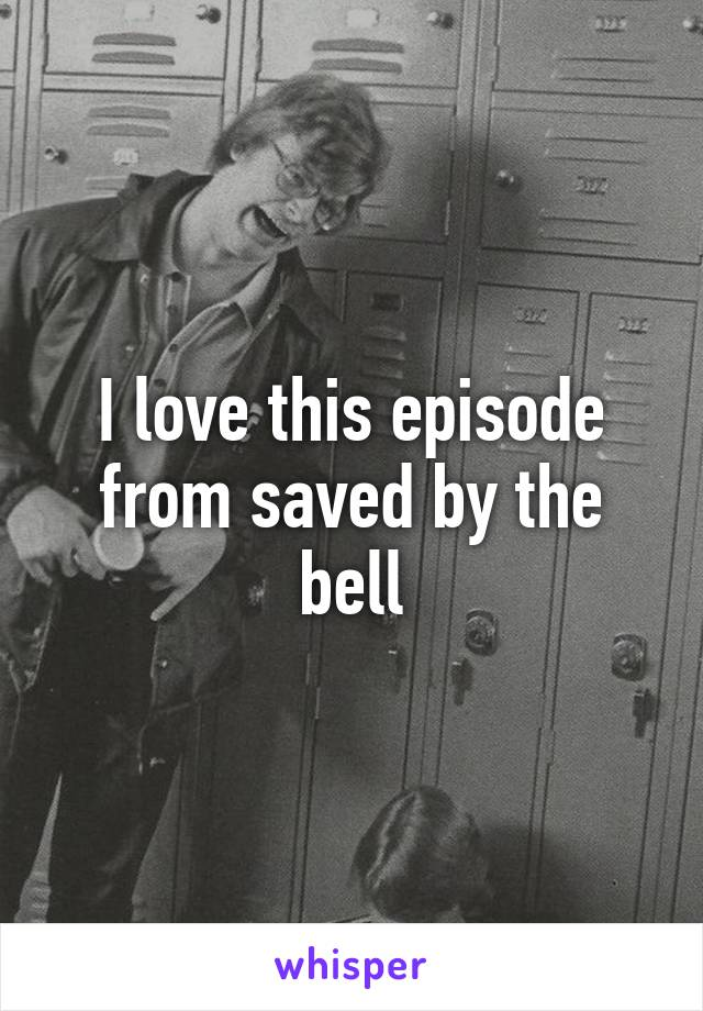 I love this episode from saved by the bell