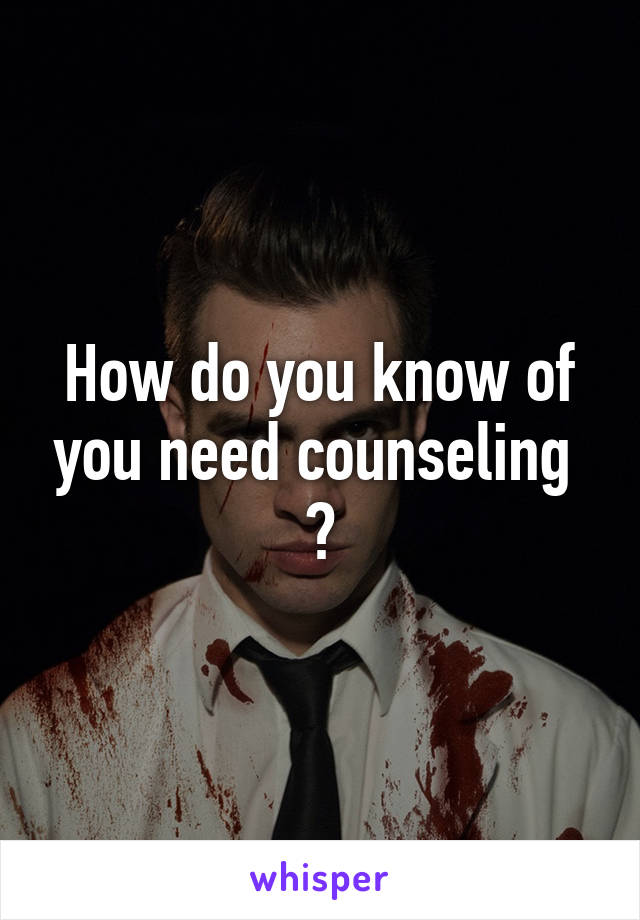 How do you know of you need counseling  ?