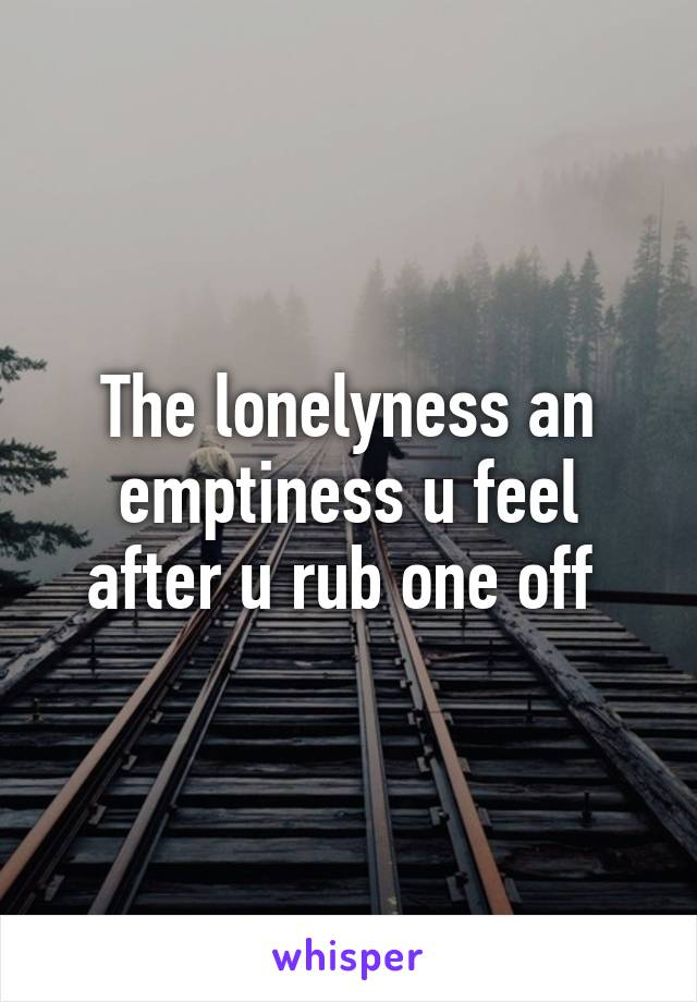 The lonelyness an emptiness u feel after u rub one off