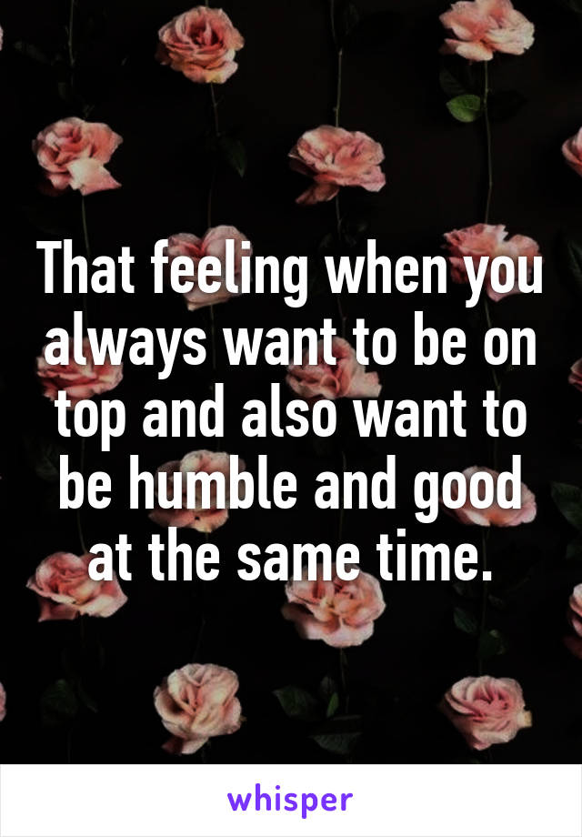 That feeling when you always want to be on top and also want to be humble and good at the same time.