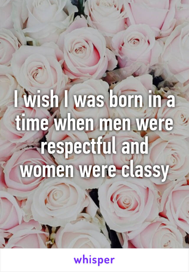I wish I was born in a time when men were respectful and women were classy