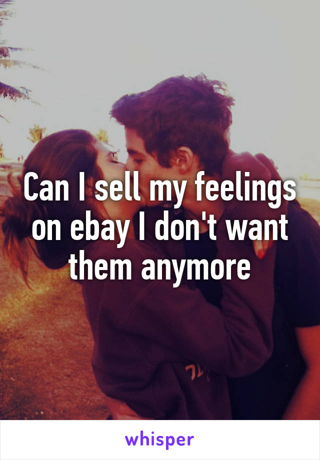 Can I sell my feelings on ebay I don't want them anymore