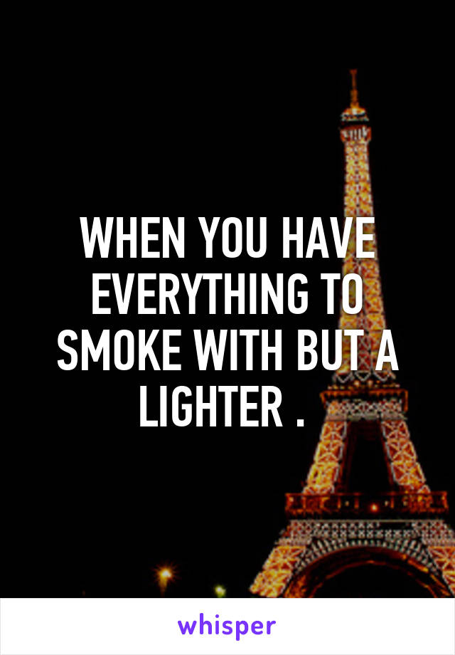 WHEN YOU HAVE EVERYTHING TO SMOKE WITH BUT A LIGHTER .