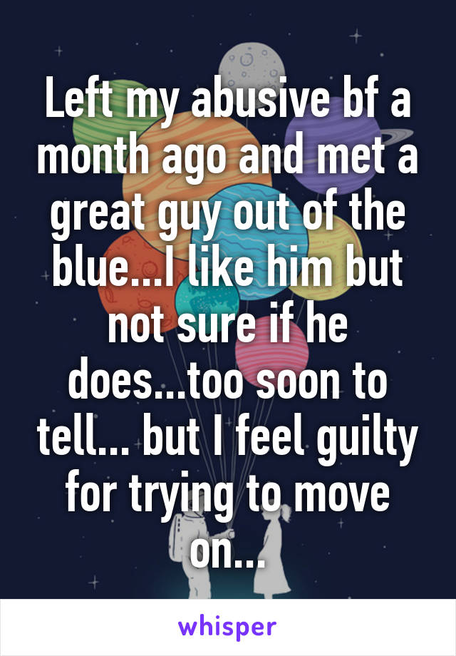 Left my abusive bf a month ago and met a great guy out of the blue...I like him but not sure if he does...too soon to tell... but I feel guilty for trying to move on...