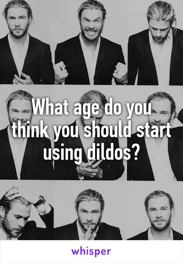 What age do you think you should start using dildos?