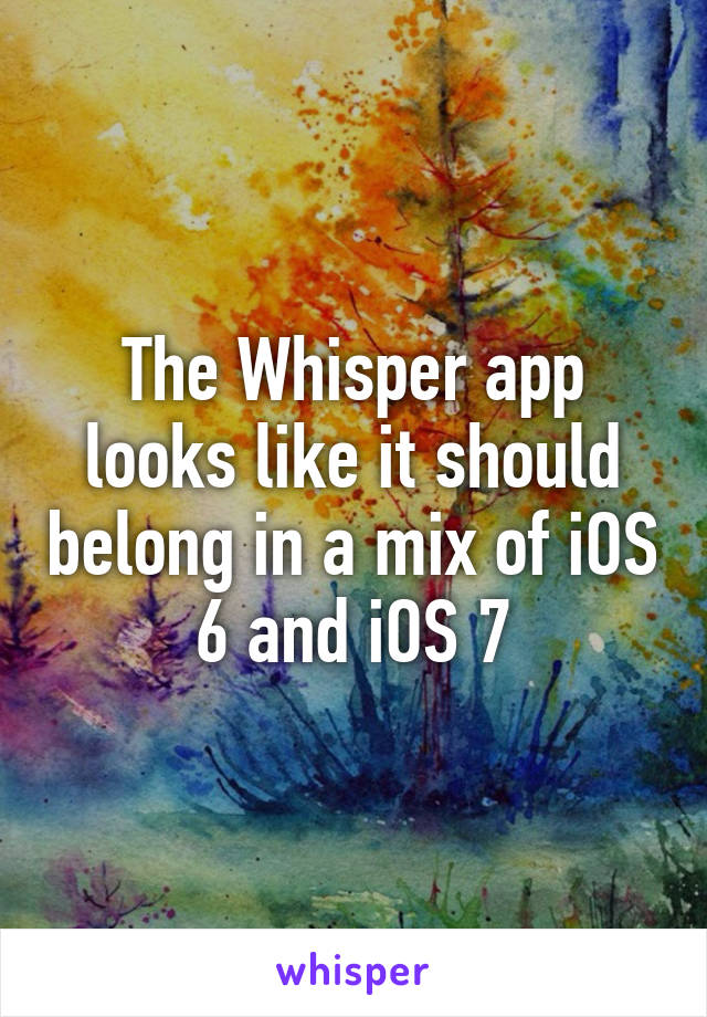 The Whisper app looks like it should belong in a mix of iOS 6 and iOS 7