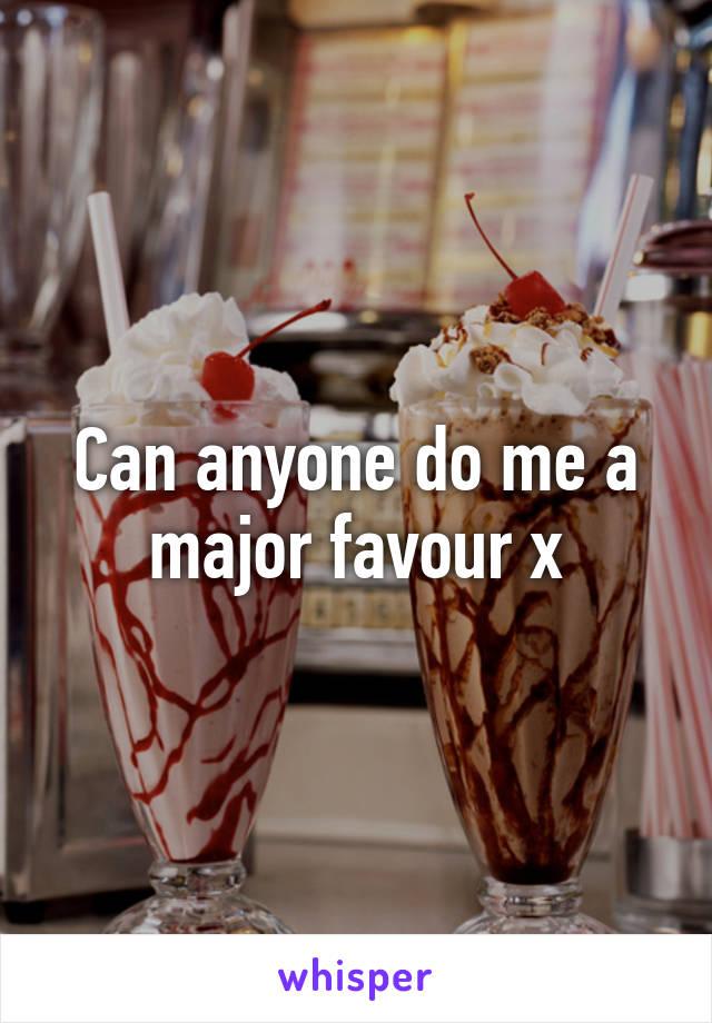 Can anyone do me a major favour x