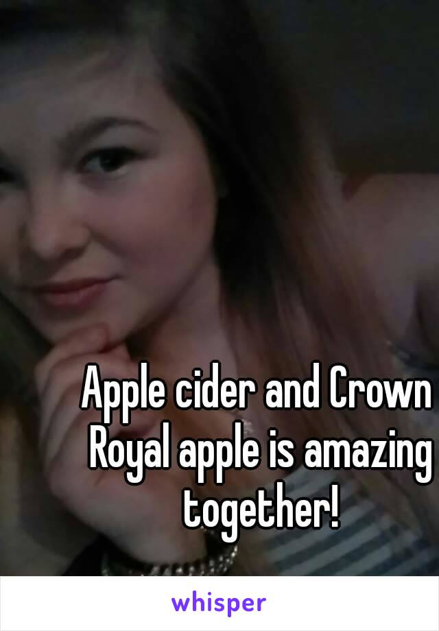 Apple cider and Crown Royal apple is amazing together!