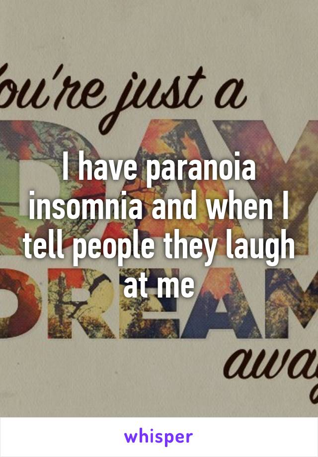I have paranoia insomnia and when I tell people they laugh at me