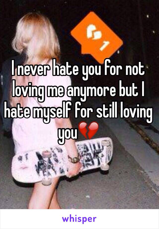 I never hate you for not loving me anymore but I hate myself for still loving you💔