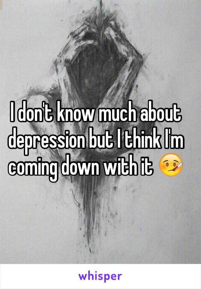 I don't know much about depression but I think I'm coming down with it 🤒