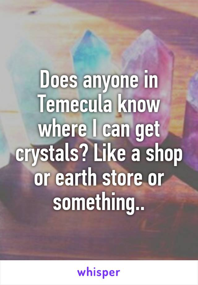Does anyone in Temecula know where I can get crystals? Like a shop or earth store or something..