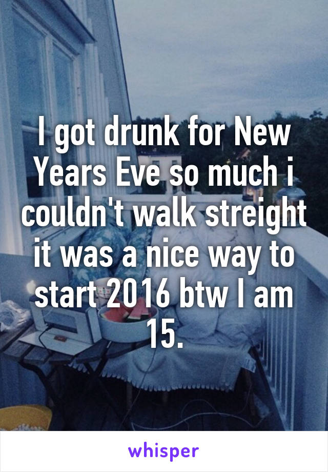 I got drunk for New Years Eve so much i couldn't walk streight it was a nice way to start 2016 btw I am 15.
