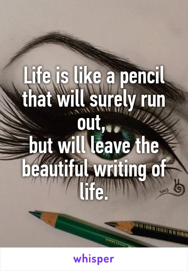 Life is like a pencil that will surely run out,  but will leave the beautiful writing of life.