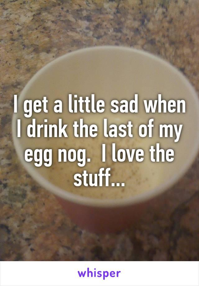 I get a little sad when I drink the last of my egg nog.  I love the stuff...