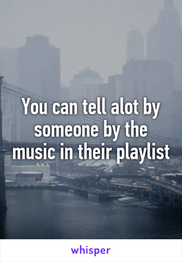 You can tell alot by someone by the music in their playlist