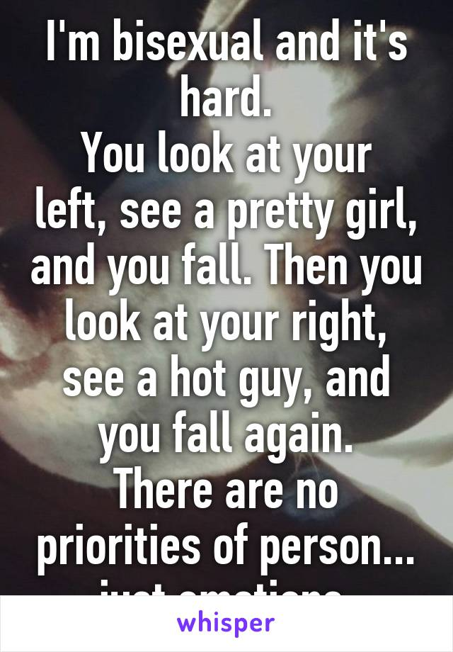 I'm bisexual and it's hard. You look at your left, see a pretty girl, and you fall. Then you look at your right, see a hot guy, and you fall again. There are no priorities of person... just emotions.